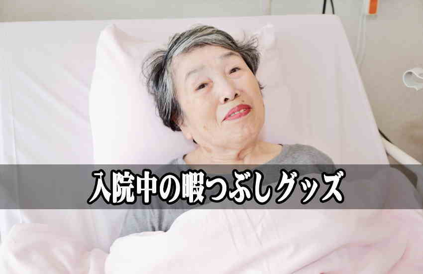 入院中の老人の暇つぶしグッズ5選|退屈している祖父母のお見舞いに